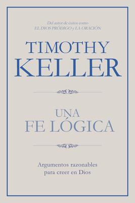 Una Fe Logica: Argumentos Razonables Para Creer En Dios - Keller, Timothy