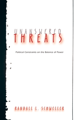 Unanswered Threats: Political Constraints on the Balance of Power - Schweller, Randall L