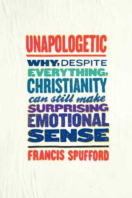 Unapologetic: Why, Despite Everything, Christianity Can Still Make Surprising Emotional Sense - Spufford, Francis