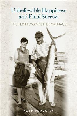 Unbelievable Happiness and Final Sorrow: The Hemingway-Pfeiffer Marriage - Hawkins, Ruth A