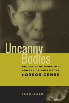Uncanny Bodies: The Coming of Sound Film and the Origins of the Horror Genre - Spadoni, Robert
