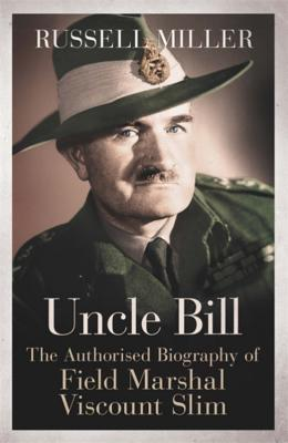 Uncle Bill: The Authorised Biography of Field Marshal Viscount Slim - Miller, Russell