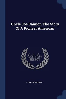 Uncle Joe Cannon the Story of a Pioneer American - Busbey, L White