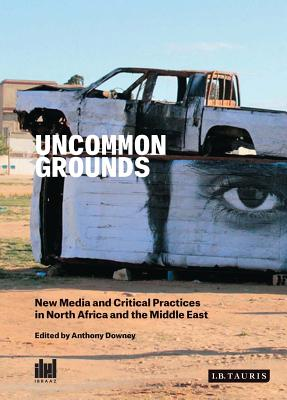 Uncommon Grounds: New Media and Critical Practices in North Africa and the Middle East - Downey, Anthony