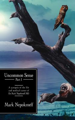 Uncommon Sense Part I: A Synopsis of the Life and Medical Career of Dr. Mark Nepokroeff MD - Mark Nepokroeff, Nepokroeff