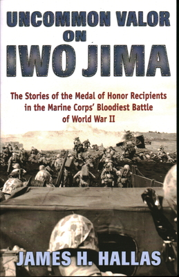 Uncommon Valor on Iwo Jima: The Stories of the Medal of Honor Recipients in the Marine Corps' Bloodiest Battle of World War II - Hallas, James H