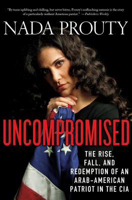 Uncompromised: The Rise, Fall, and Redemption of an Arab-American Patriot in the CIA - Prouty, Nada