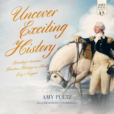Uncover Exciting History: Revealing America's Christian Heritage in Short, Easy Nuggets - Puetz, Amy, and Hodges, Jim (Read by)