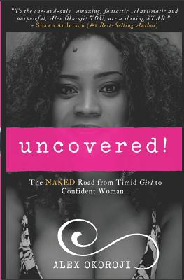 Uncovered!: The Naked Road from Timid Girl to Confident Woman - Okoroji, Alex