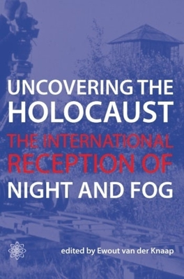 Uncovering the Holocaust: The International Reception of Night and Fog - van der Knaap, Ewout