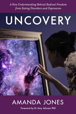Uncovery: A New Understanding Behind Radical Freedom from Eating Disorders and Depression - Jones, Amanda