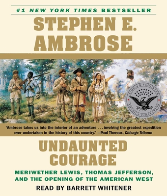Undaunted Courage: Meriwether Lewis Thomas Jefferson and the Opening of the American West - Ambrose, Stephen E, and Whitener, Barrett (Read by)