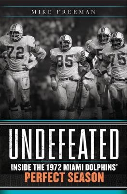 Undefeated: Inside the 1972 Miami Dolphins' Perfect Season - Freeman, Mike