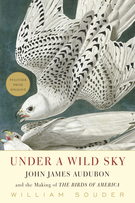 Under a Wild Sky: John James Audubon and the Making of the Birds of America - Souder, William