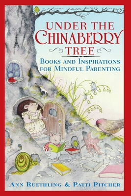 Under the Chinaberry Tree: Books and Inspirations for Mindful Parenting - Reuthling, Ann
