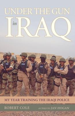 Under the Gun in Iraq: My Year Training the Iraqi Police - Cole, Robert, Professor, and Hogan, Jan