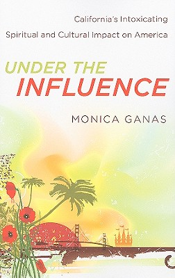 Under the Influence: California's Intoxicating Spiritual and Cultural Impact on America - Ganas, Monica