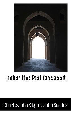 Under the Red Crescent. - Ryan, Charlesjohn S, and Sandes, John