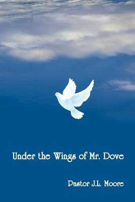 Under the Wings of Mr. Dove - Moore, J L