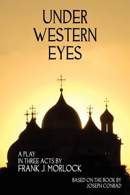 Under Western Eyes: A Play in Three Acts - Morlock, Frank J, and Conrad, Joseph (Original Author)