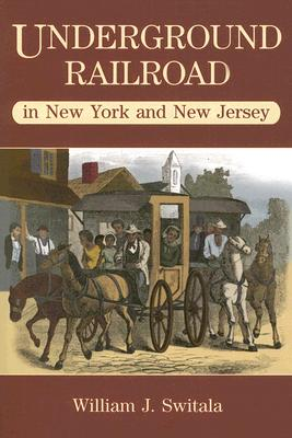 Underground Railroad in New Jersey and New York - Switala, William J