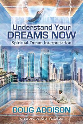 Understand Your Dreams Now: Spiritual Dream Interpretation - Addison, Doug