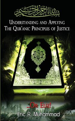 Understanding and Applying the Qur'anic Principles of Justice...or Else! - Muhammad, Eric R, and El Amin, Imam Tyerre (Foreword by)