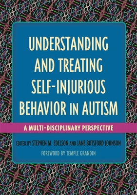Understanding and Treating Self-Injurious Behavior in Autism: A Multi-Disciplinary Perspective - Edelson, Stephen M (Editor), and Botsford Johnson, Jane (Editor), and Bauman, Margaret L, Dr., M.D. (Contributions by)
