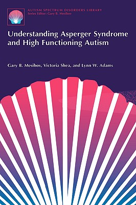 Understanding Asperger Syndrome and High Functioning Autism - Mesibov, Gary B, PH.D., and Shea, Victoria, and Adams, Lynn W