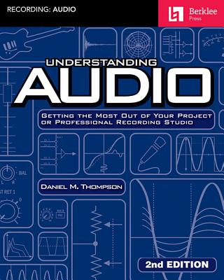 Understanding Audio: Getting the Most Out of Your Project or Professional Recording Studio - Thompson, Daniel M