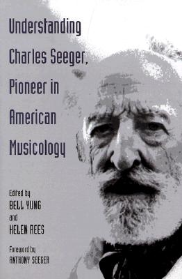 Understanding Charles Seeger, Pioneer in Musicology - Yung, Bell (Editor), and Rees, Helen (Editor)