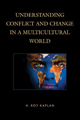 Understanding Conflict and Change in a Multicultural World - Kaplan, H Roy