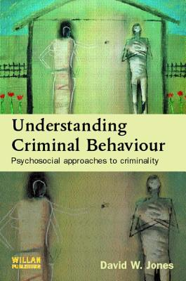 Understanding Criminal Behaviour: Psychosocial Approaches to Criminality - Jones, David W, Dr.