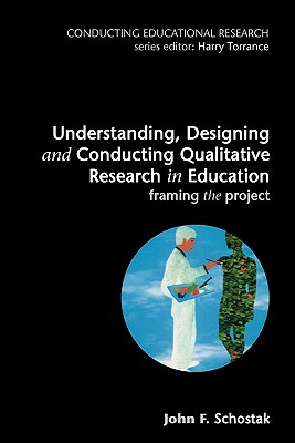 Understanding, Designing and Conducting Qualitative Research in Education - Schostak, John F