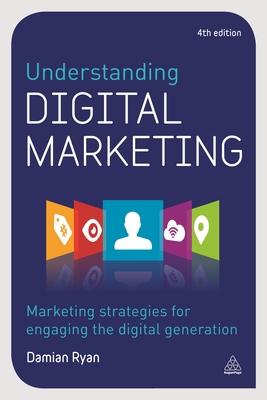 Understanding Digital Marketing: Marketing Strategies for Engaging the Digital Generation - Ryan, Damian