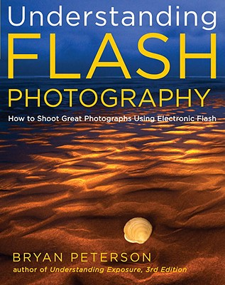 Understanding Flash Photography: How to Shoot Great Photographs Using Electronic Flash and Other Artificial Light Sources - Peterson, Bryan