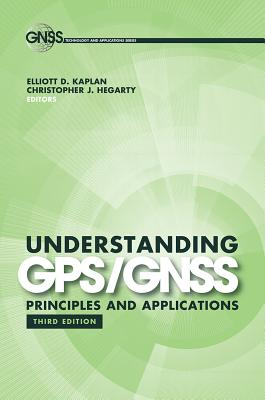 Understanding GPS/GNSS: Principles and Applications, Third Edition - Kaplan, Elliott D (Editor), and Hegarty, Christopher J (Editor)