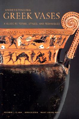 Understanding Greek Vases: A Guide to Technical Terms - Clark, Andrew, Sir, and Elston, Maya, and Hart, Mary Louise