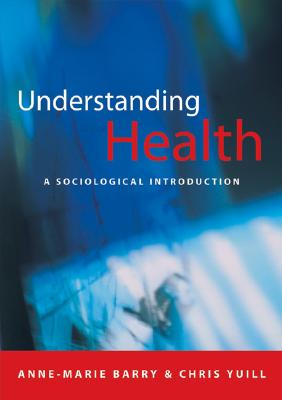 Understanding Health: A Sociological Introduction - Barry, Anne-Marie (Editor), and Yuill, Chris (Editor)