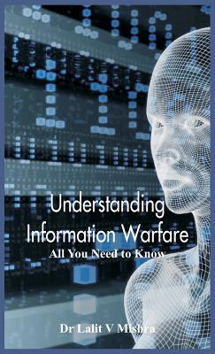 Understanding Information Warfare: All You Need to Know - Mishra, Dr Lalit V