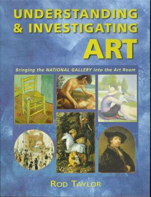 Understanding & Investigating Art: Bringing the National Gallery Into the Art Room - Taylor, Rod