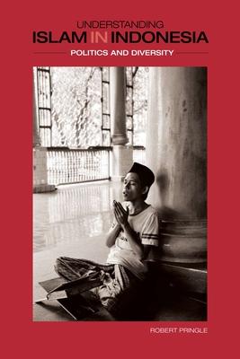 Understanding Islam in Indonesia: Politics and Diversity - Pringle, Robert