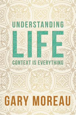 Understanding Life: : Context is Everything - Moreau, Gary