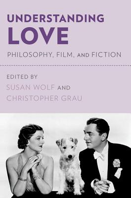Understanding Love: Philosophy, Film, and Fiction - Wolf, Susan (Editor)