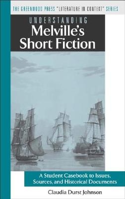 Understanding Melville's Short Fiction: A Student Casebook to Issues, Sources, and Historical Documents - Johnson, Claudia Durst