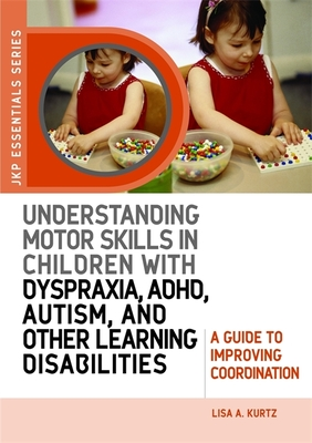 Understanding Motor Skills in Children with Dyspraxia, Adhd, Autism, and Other Learning Disabilities: A Guide to Improving Coordination - Kurtz, Lisa A