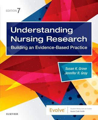 Understanding Nursing Research: Building an Evidence-Based Practice - Grove, Susan K, PhD, RN, and Gray, Jennifer R, PhD, RN, Faan