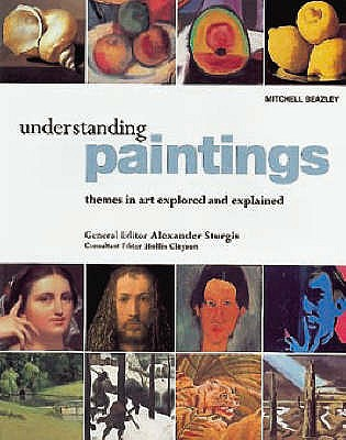 Understanding Paintings: Themes in Art Explored and Explained - Sturgis, Alexander (Editor), and Clayson, Hollis (Editor)