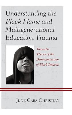 Understanding the Black Flame and Multigenerational Education Trauma: Toward a Theory of the Dehumanization of Black Students - Christian, June Cara