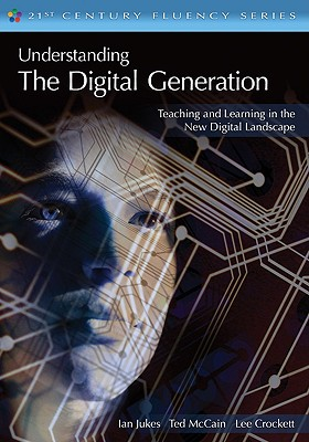 Understanding the Digital Generation: Teaching and Learning in the New Digital Landscape - Jukes, Ian, and McCain, Ted, Mr., and Crockett, Lee
